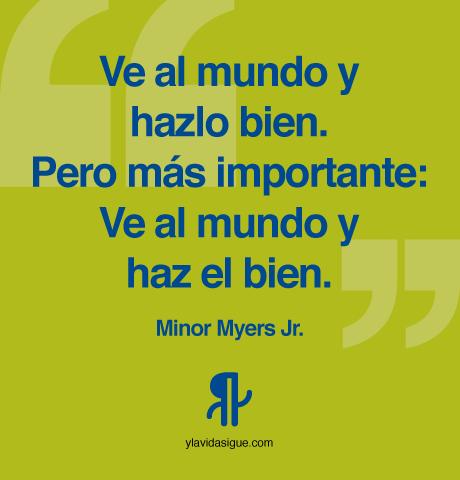 Ve al mundo y hazlo bien. Pero más importante: ve al mundo y haz el bien.