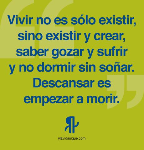 Vivir no es sólo existir, sino existir y crear, saber gozar y sufrir y no dormir sin soñar