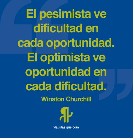 El pesimista ve dificultad en cada oportunidad. El optimista ve oportunidad en cada dificultad